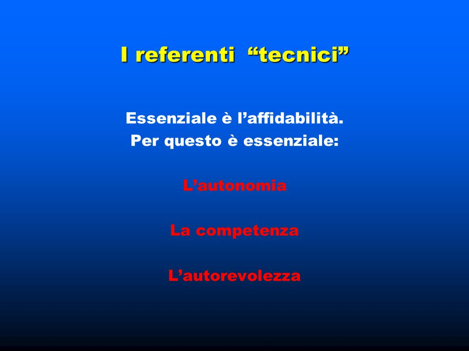 """I referenti """"tecnici"""" Essenziale è l'affidabilità. Per questo è essenziale: L'autonomia La competenza L'autorevolezza"""