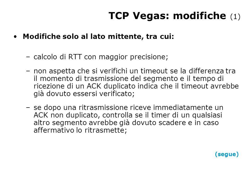 Modifiche solo al lato mittente, tra cui: –calcolo di RTT con maggior precisione; –non aspetta che si verifichi un timeout se la differenza tra il momento di trasmissione del segmento e il tempo di ricezione di un ACK duplicato indica che il timeout avrebbe già dovuto essersi verificato; –se dopo una ritrasmissione riceve immediatamente un ACK non duplicato, controlla se il timer di un qualsiasi altro segmento avrebbe già dovuto scadere e in caso affermativo lo ritrasmette; (segue) TCP Vegas: modifiche (1)