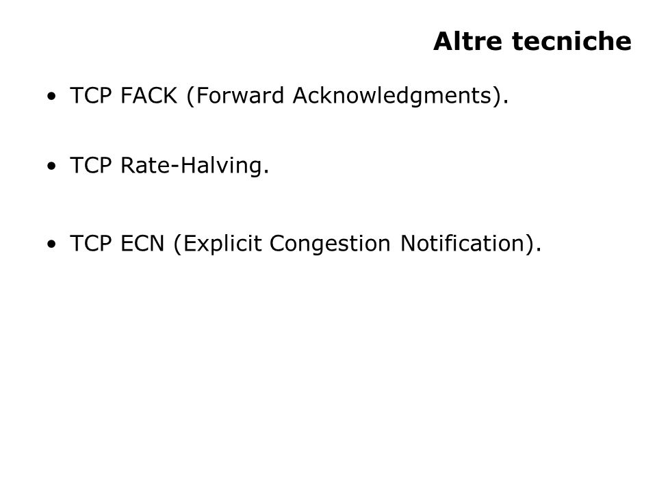 Altre tecniche TCP FACK (Forward Acknowledgments). TCP Rate-Halving. TCP ECN (Explicit Congestion Notification).