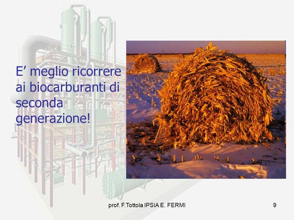prof. F.Tottola IPSIA E. FERMI9 E' meglio ricorrere ai biocarburanti di seconda generazione!