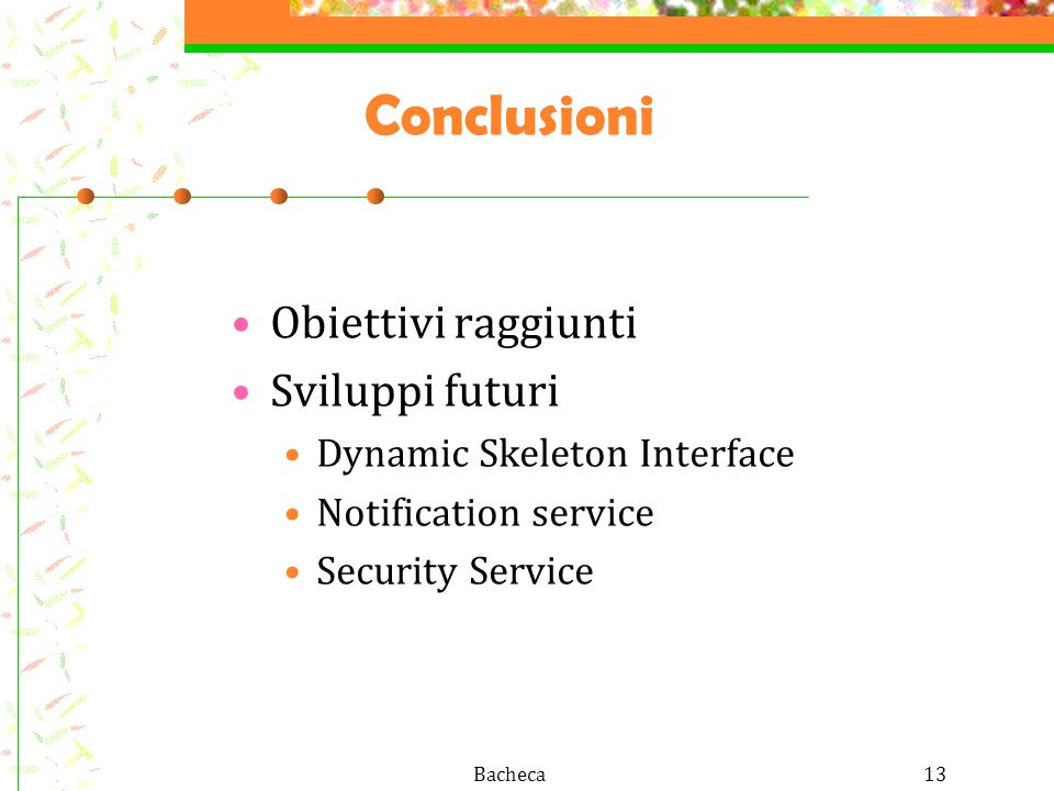 Bacheca13 Conclusioni Obiettivi raggiunti Sviluppi futuri Dynamic Skeleton Interface Notification service Security Service