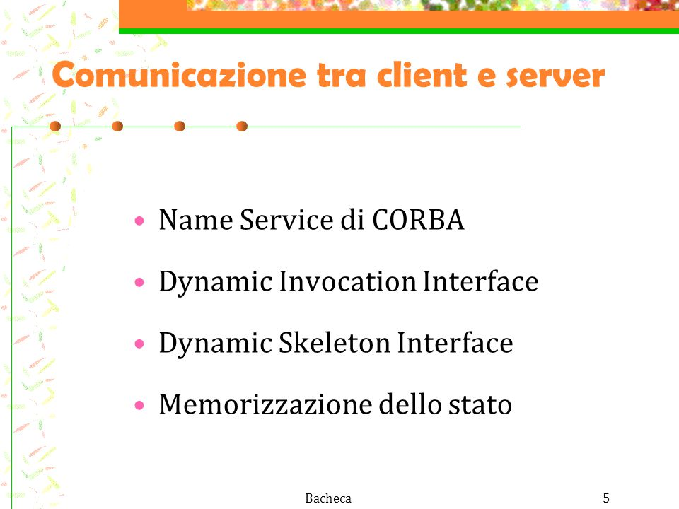 Bacheca5 Comunicazione tra client e server Name Service di CORBA Dynamic Invocation Interface Dynamic Skeleton Interface Memorizzazione dello stato