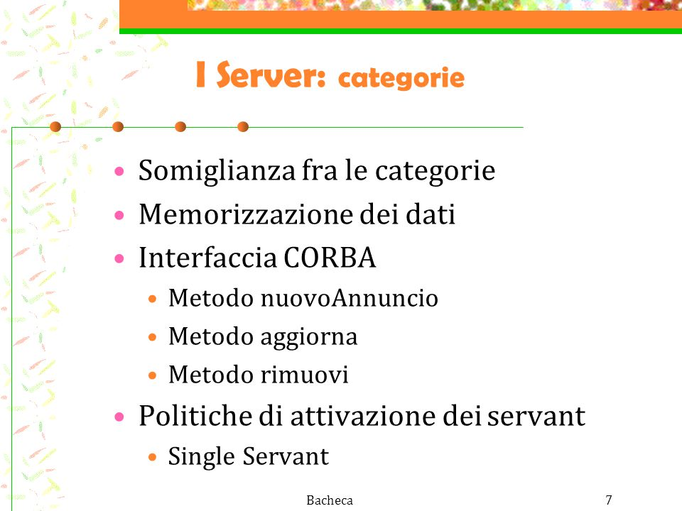 Bacheca7 I Server: categorie Somiglianza fra le categorie Memorizzazione dei dati Interfaccia CORBA Metodo nuovoAnnuncio Metodo aggiorna Metodo rimuovi Politiche di attivazione dei servant Single Servant