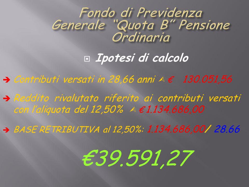  Ipotesi di calcolo  Contributi versati in 28,66 anni  € 130.051,56  Reddito rivalutato riferito ai contributi versati con l'aliquota del 12,50%  € 1.134.686,00  BASE RETRIBUTIVA al 12,50%: 1.134.686,00/ 28.66 €39.591,27
