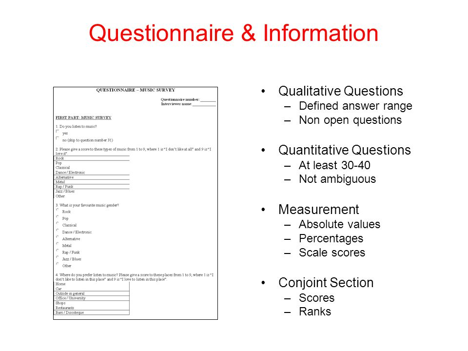 Questionnaire & Information Qualitative Questions –Defined answer range –Non open questions Quantitative Questions –At least 30-40 –Not ambiguous Measurement –Absolute values –Percentages –Scale scores Conjoint Section –Scores –Ranks