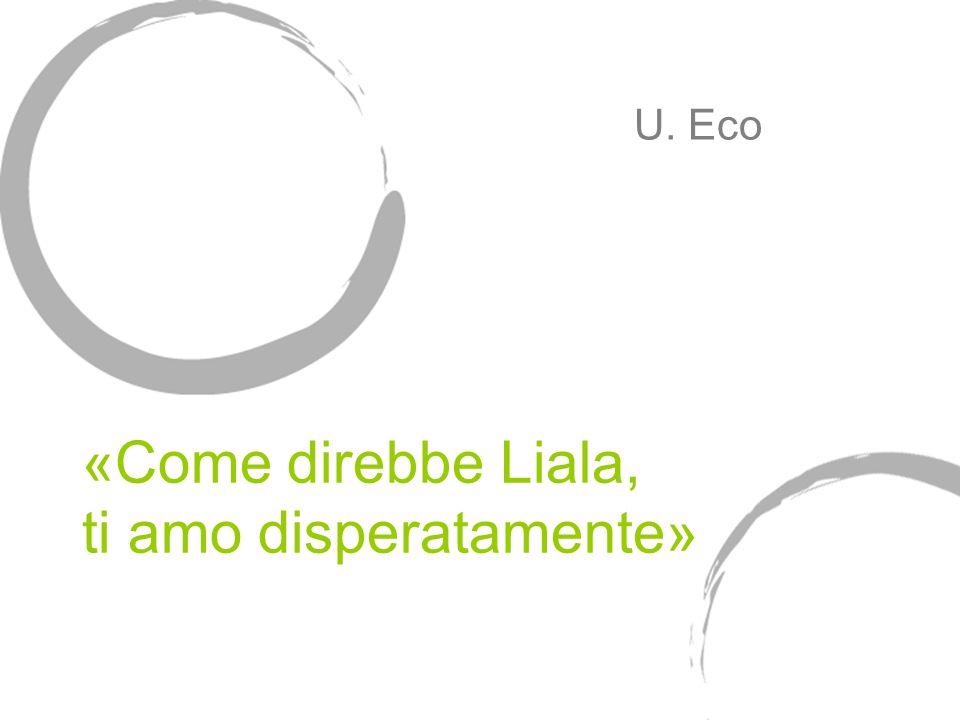 «Come direbbe Liala, ti amo disperatamente» U. Eco