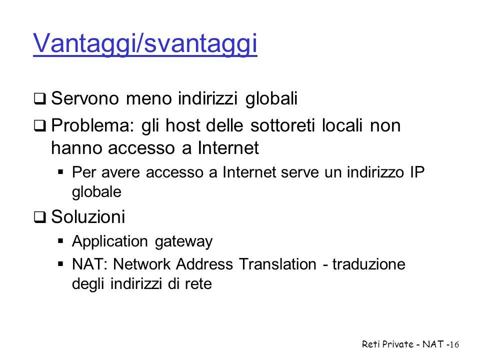 Reti Private - NAT-16 Vantaggi/svantaggi  Servono meno indirizzi globali  Problema: gli host delle sottoreti locali non hanno accesso a Internet  P
