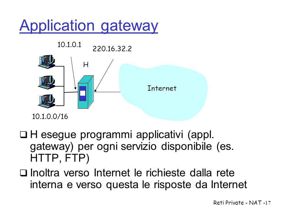 Reti Private - NAT-17 Application gateway  H esegue programmi applicativi (appl. gateway) per ogni servizio disponibile (es. HTTP, FTP)  Inoltra ver