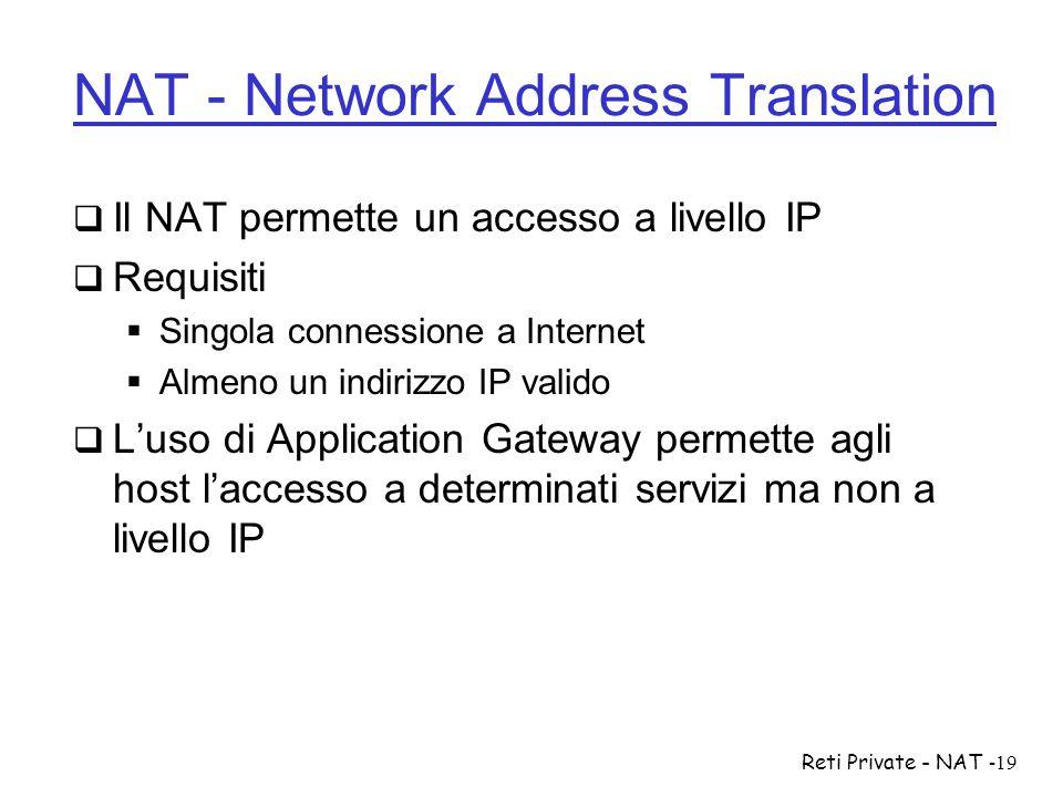 Reti Private - NAT-19 NAT - Network Address Translation  Il NAT permette un accesso a livello IP  Requisiti  Singola connessione a Internet  Almen