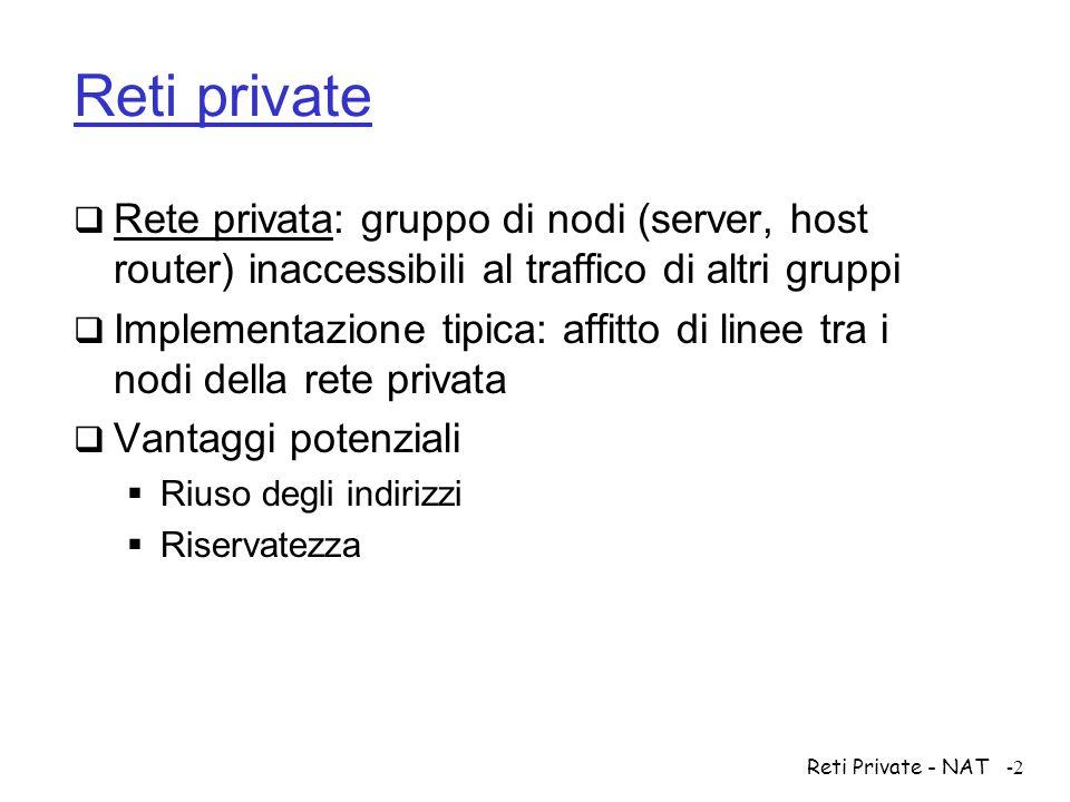Reti Private - NAT-2 Reti private  Rete privata: gruppo di nodi (server, host router) inaccessibili al traffico di altri gruppi  Implementazione tip