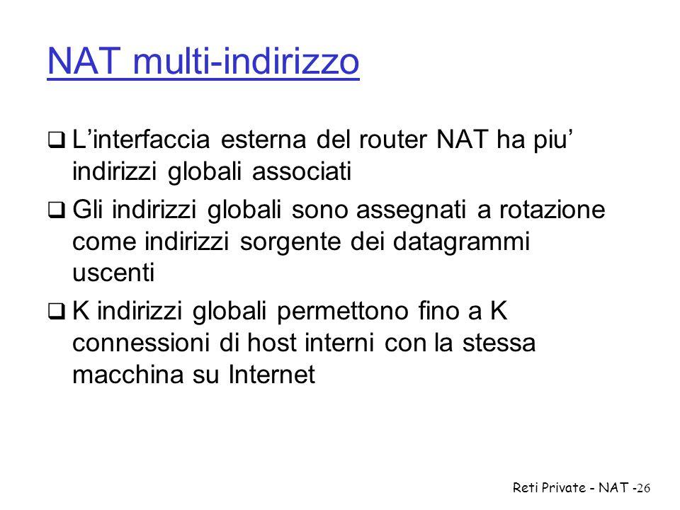 Reti Private - NAT-26 NAT multi-indirizzo  L'interfaccia esterna del router NAT ha piu' indirizzi globali associati  Gli indirizzi globali sono asse
