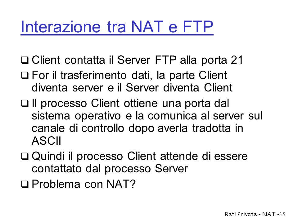 Reti Private - NAT-35 Interazione tra NAT e FTP  Client contatta il Server FTP alla porta 21  For il trasferimento dati, la parte Client diventa ser