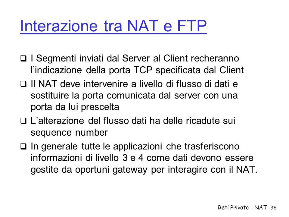 Reti Private - NAT-36 Interazione tra NAT e FTP  I Segmenti inviati dal Server al Client recheranno l'indicazione della porta TCP specificata dal Cli