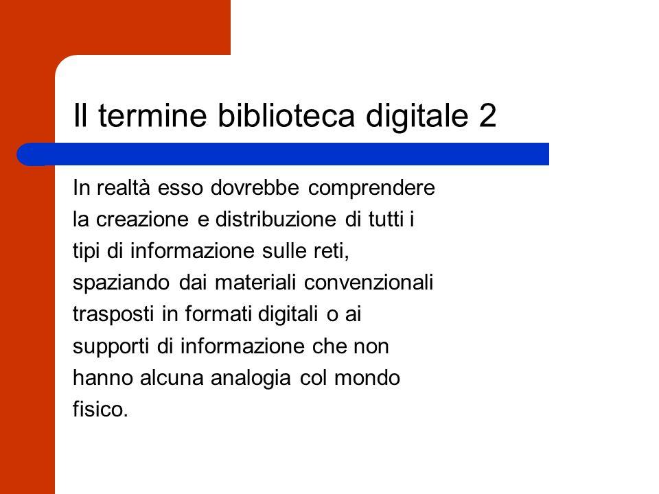 Il termine biblioteca digitale 1 Il termine biblioteca digitale è divenuto, al pari di altre parole usate in altri contesti, di uso comune e generico, utilizzato per descrivere una gran varietà di prodotti, servizi e progetti.