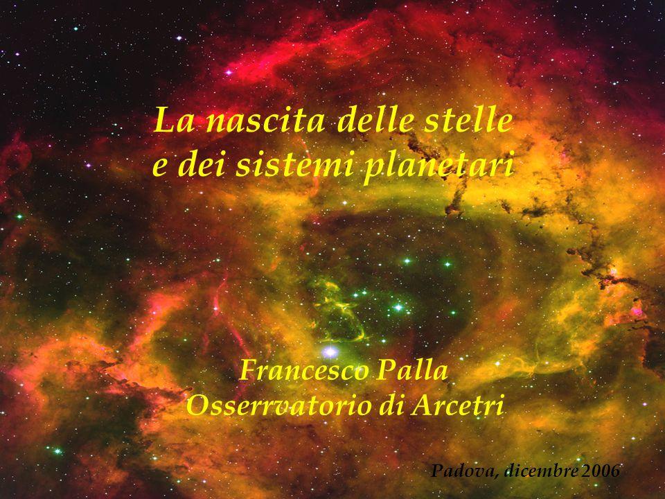 La nascita delle stelle e dei sistemi planetari Francesco Palla Osserrvatorio di Arcetri Padova, dicembre 2006