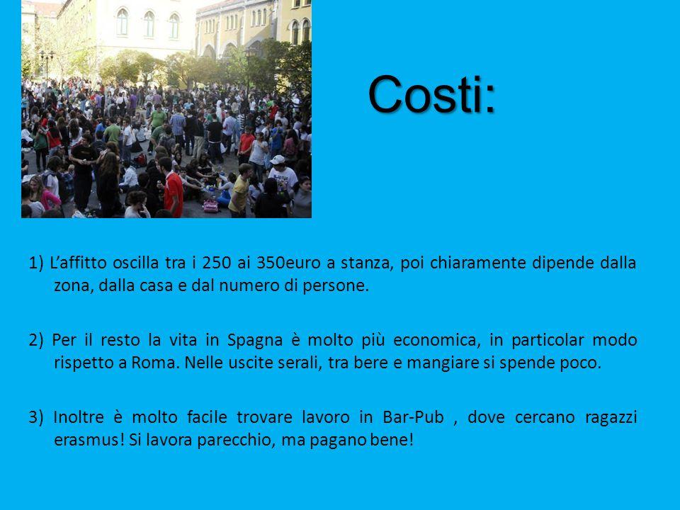 Costi: Costi: 1) L'affitto oscilla tra i 250 ai 350euro a stanza, poi chiaramente dipende dalla zona, dalla casa e dal numero di persone. 2) Per il re
