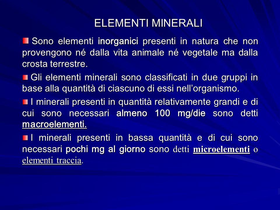 ELEMENTI MINERALI Sono elementi inorganici presenti in natura che non provengono né dalla vita animale né vegetale ma dalla crosta terrestre. Sono ele