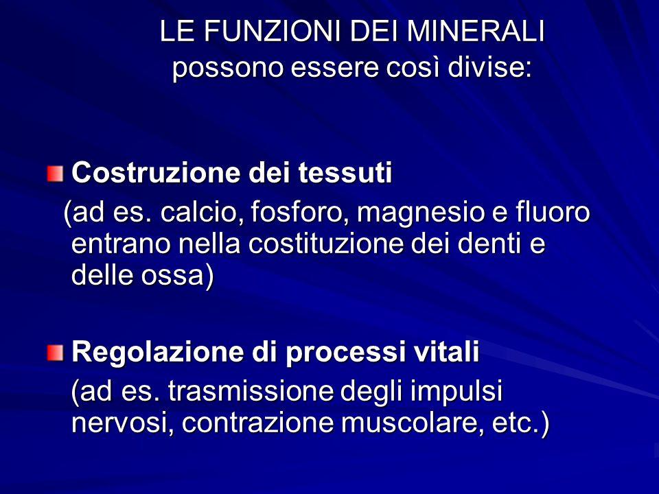 LE FUNZIONI DEI MINERALI possono essere così divise: Costruzione dei tessuti (ad es. calcio, fosforo, magnesio e fluoro entrano nella costituzione dei