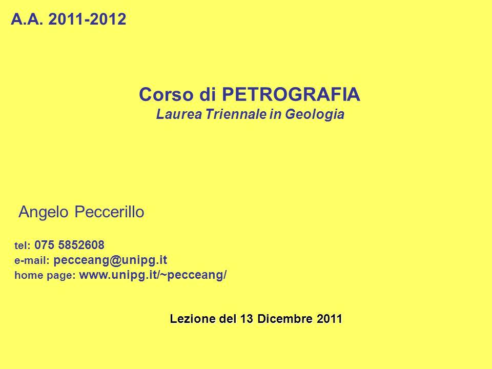 Corso di PETROGRAFIA Laurea Triennale in Geologia A.A. 2011-2012 Angelo Peccerillo tel: 075 5852608 e-mail: pecceang@unipg.it home page: www.unipg.it/