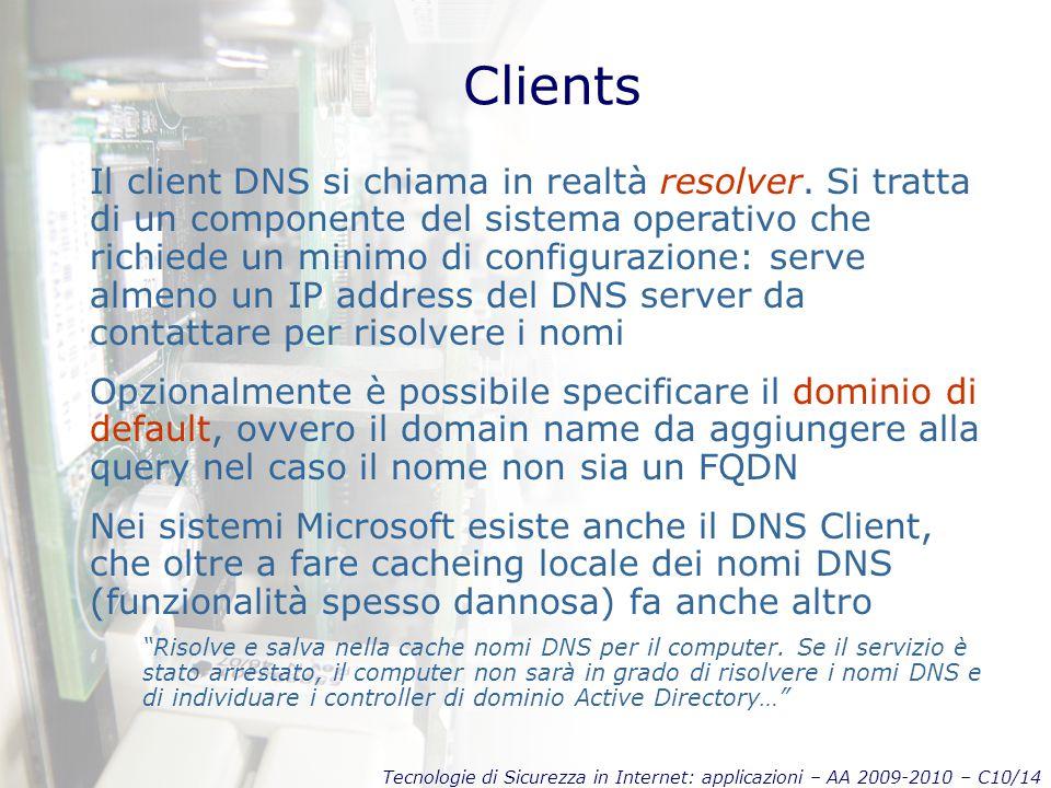 Tecnologie di Sicurezza in Internet: applicazioni – AA 2009-2010 – C10/14 Clients Il client DNS si chiama in realtà resolver.