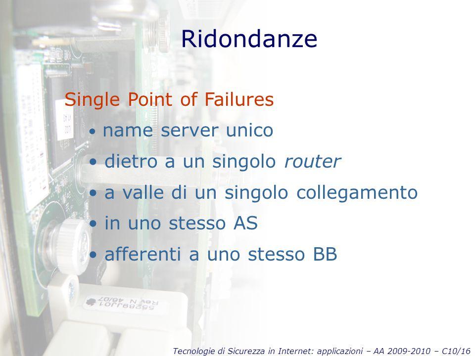 Tecnologie di Sicurezza in Internet: applicazioni – AA 2009-2010 – C10/16 Ridondanze Single Point of Failures name server unico dietro a un singolo router a valle di un singolo collegamento in uno stesso AS afferenti a uno stesso BB