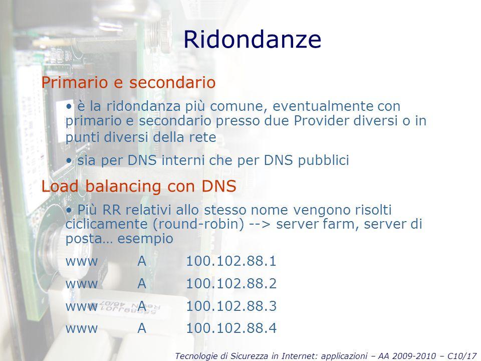Tecnologie di Sicurezza in Internet: applicazioni – AA 2009-2010 – C10/17 Ridondanze Primario e secondario è la ridondanza più comune, eventualmente con primario e secondario presso due Provider diversi o in punti diversi della rete sia per DNS interni che per DNS pubblici Load balancing con DNS Più RR relativi allo stesso nome vengono risolti ciclicamente (round-robin) --> server farm, server di posta… esempio wwwA 100.102.88.1 wwwA 100.102.88.2 wwwA 100.102.88.3 wwwA 100.102.88.4