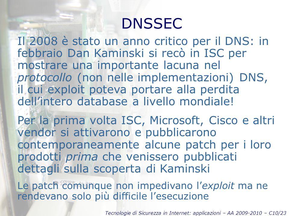 Tecnologie di Sicurezza in Internet: applicazioni – AA 2009-2010 – C10/23 DNSSEC Il 2008 è stato un anno critico per il DNS: in febbraio Dan Kaminski si recò in ISC per mostrare una importante lacuna nel protocollo (non nelle implementazioni) DNS, il cui exploit poteva portare alla perdita dell'intero database a livello mondiale.