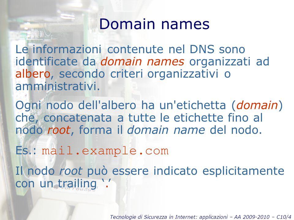 Tecnologie di Sicurezza in Internet: applicazioni – AA 2009-2010 – C10/4 Domain names Le informazioni contenute nel DNS sono identificate da domain names organizzati ad albero, secondo criteri organizzativi o amministrativi.
