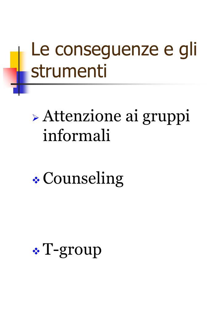 Le conseguenze e gli strumenti  Attenzione ai gruppi informali  Counseling  T-group