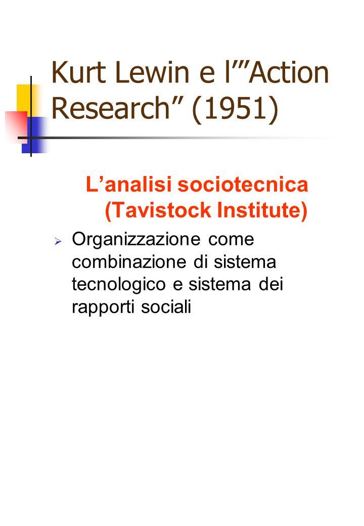 """Kurt Lewin e l'""""Action Research"""" (1951) L'analisi sociotecnica (Tavistock Institute)  Organizzazione come combinazione di sistema tecnologico e siste"""