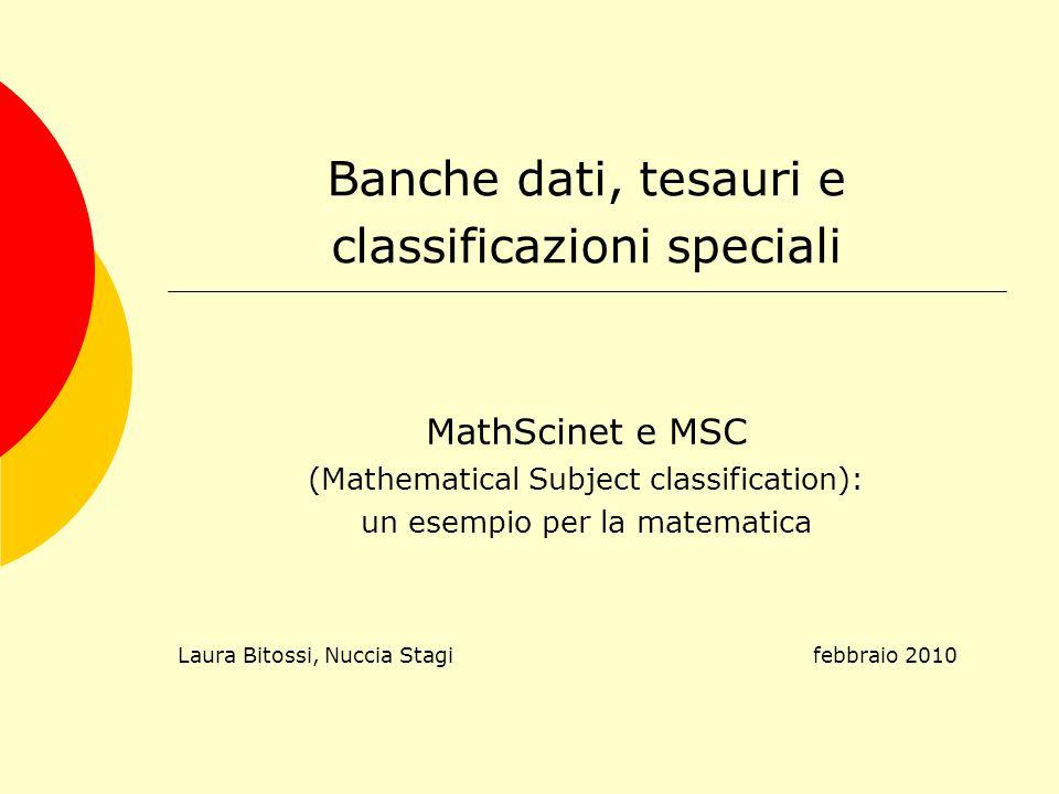 Banche dati, tesauri e classificazioni speciali MathScinet e MSC (Mathematical Subject classification): un esempio per la matematica Laura Bitossi, Nuccia Stagi febbraio 2010