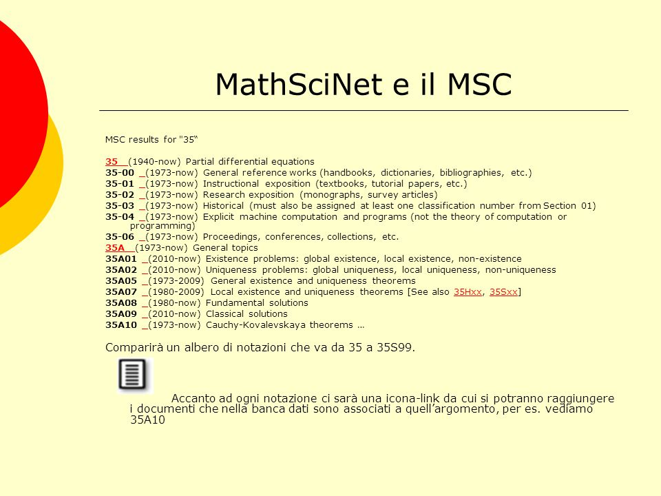 MathSciNet e il MSC MSC results for 35 35 35 (1940-now) Partial differential equations 35-00 (1973-now) General reference works (handbooks, dictionaries, bibliographies, etc.) 35-01 (1973-now) Instructional exposition (textbooks, tutorial papers, etc.) 35-02 (1973-now) Research exposition (monographs, survey articles) 35-03 (1973-now) Historical (must also be assigned at least one classification number from Section 01) 35-04 (1973-now) Explicit machine computation and programs (not the theory of computation or programming) 35-06 (1973-now) Proceedings, conferences, collections, etc.