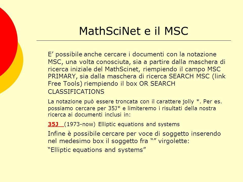 MathSciNet e il MSC E' possibile anche cercare i documenti con la notazione MSC, una volta conosciuta, sia a partire dalla maschera di ricerca iniziale del MathScinet, riempiendo il campo MSC PRIMARY, sia dalla maschera di ricerca SEARCH MSC (link Free Tools) riempiendo il box OR SEARCH CLASSIFICATIONS La notazione può essere troncata con il carattere jolly *.