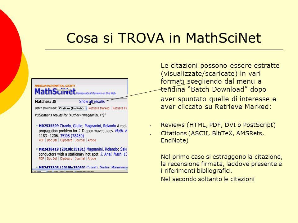 Cosa si TROVA in MathSciNet Le citazioni possono essere estratte (visualizzate/scaricate) in vari formati scegliendo dal menu a tendina Batch Download dopo aver spuntato quelle di interesse e aver cliccato su Retrieve Marked:  Reviews (HTML, PDF, DVI o PostScript)  Citations (ASCII, BibTeX, AMSRefs, EndNote) Nel primo caso si estraggono la citazione, la recensione firmata, laddove presente e i riferimenti bibliografici.