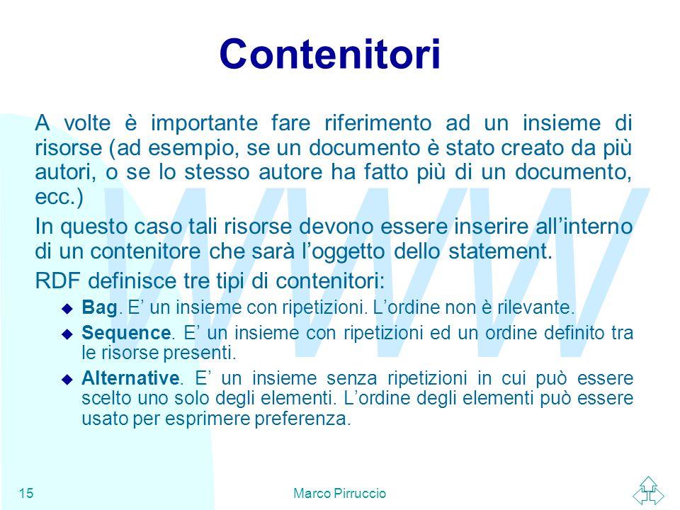 WWW Marco Pirruccio15 Contenitori A volte è importante fare riferimento ad un insieme di risorse (ad esempio, se un documento è stato creato da più autori, o se lo stesso autore ha fatto più di un documento, ecc.) In questo caso tali risorse devono essere inserire all'interno di un contenitore che sarà l'oggetto dello statement.