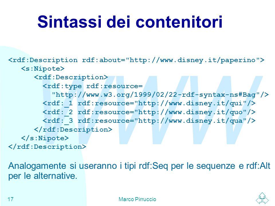 WWW Marco Pirruccio17 Sintassi dei contenitori <rdf:type rdf:resource= http://www.w3.org/1999/02/22-rdf-syntax-ns#Bag /> Analogamente si useranno i tipi rdf:Seq per le sequenze e rdf:Alt per le alternative.