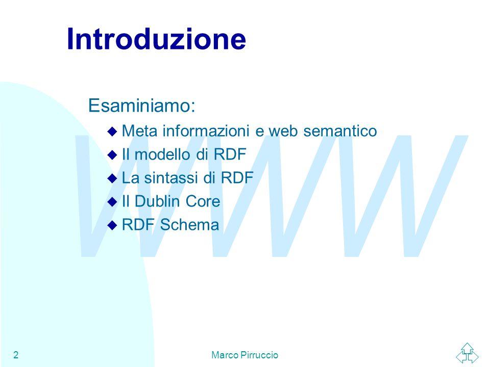 WWW Marco Pirruccio2 Introduzione Esaminiamo: u Meta informazioni e web semantico u Il modello di RDF u La sintassi di RDF u Il Dublin Core u RDF Schema