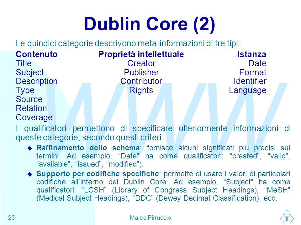 WWW Marco Pirruccio23 Dublin Core (2) Le quindici categorie descrivono meta-informazioni di tre tipi: ContenutoProprietà intellettualeIstanza TitleCreatorDate SubjectPublisherFormat DescriptionContributorIdentifier TypeRightsLanguage Source Relation Coverage I qualificatori permettono di specificare ulteriormente informazioni di queste categorie, secondo questi criteri: u Raffinamento dello schema: fornisce alcuni significati più precisi sui termini.