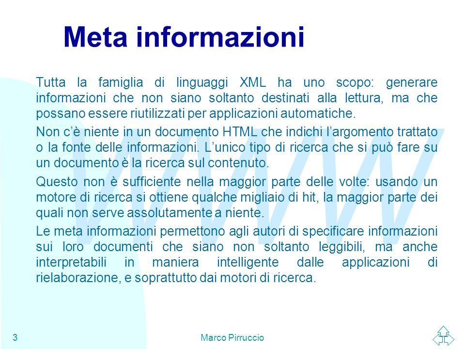 WWW Marco Pirruccio3 Meta informazioni Tutta la famiglia di linguaggi XML ha uno scopo: generare informazioni che non siano soltanto destinati alla lettura, ma che possano essere riutilizzati per applicazioni automatiche.