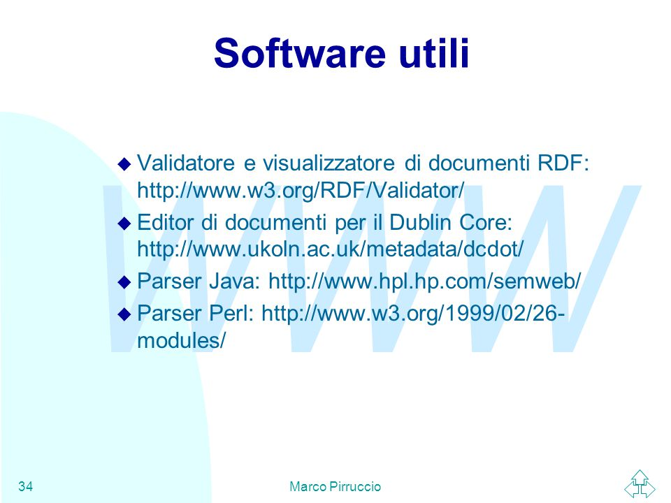 WWW Marco Pirruccio34 Software utili u Validatore e visualizzatore di documenti RDF: http://www.w3.org/RDF/Validator/ u Editor di documenti per il Dublin Core: http://www.ukoln.ac.uk/metadata/dcdot/ u Parser Java: http://www.hpl.hp.com/semweb/ u Parser Perl: http://www.w3.org/1999/02/26- modules/
