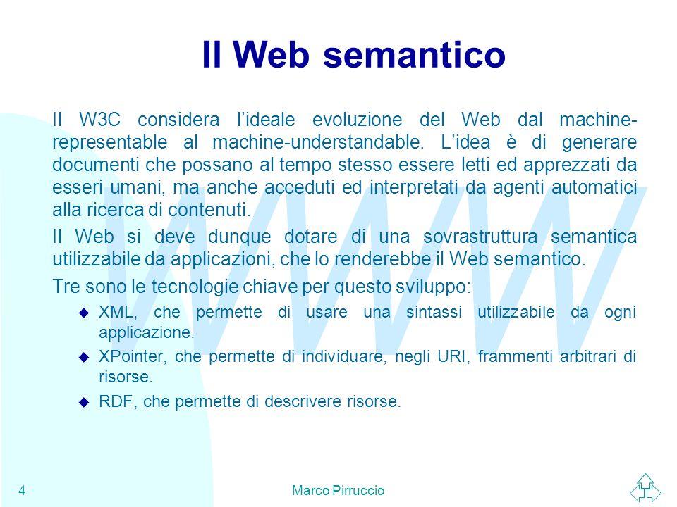 WWW Marco Pirruccio4 Il Web semantico Il W3C considera l'ideale evoluzione del Web dal machine- representable al machine-understandable.