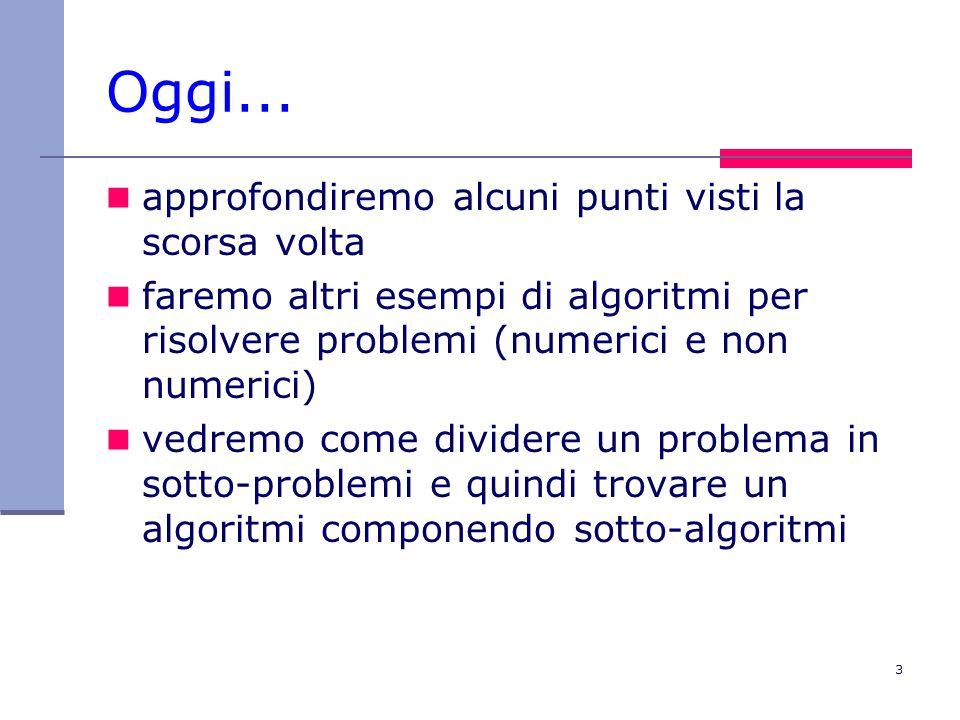 3 Oggi... approfondiremo alcuni punti visti la scorsa volta faremo altri esempi di algoritmi per risolvere problemi (numerici e non numerici) vedremo