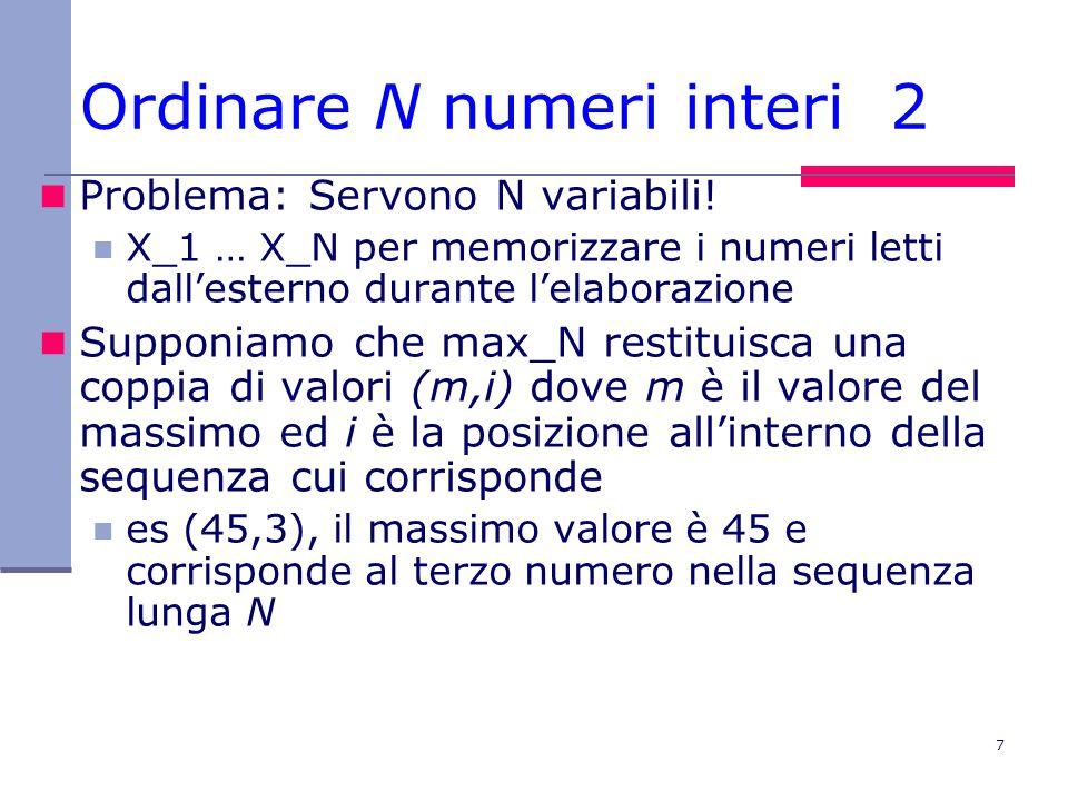 7 Ordinare N numeri interi 2 Problema: Servono N variabili! X_1 … X_N per memorizzare i numeri letti dall'esterno durante l'elaborazione Supponiamo ch