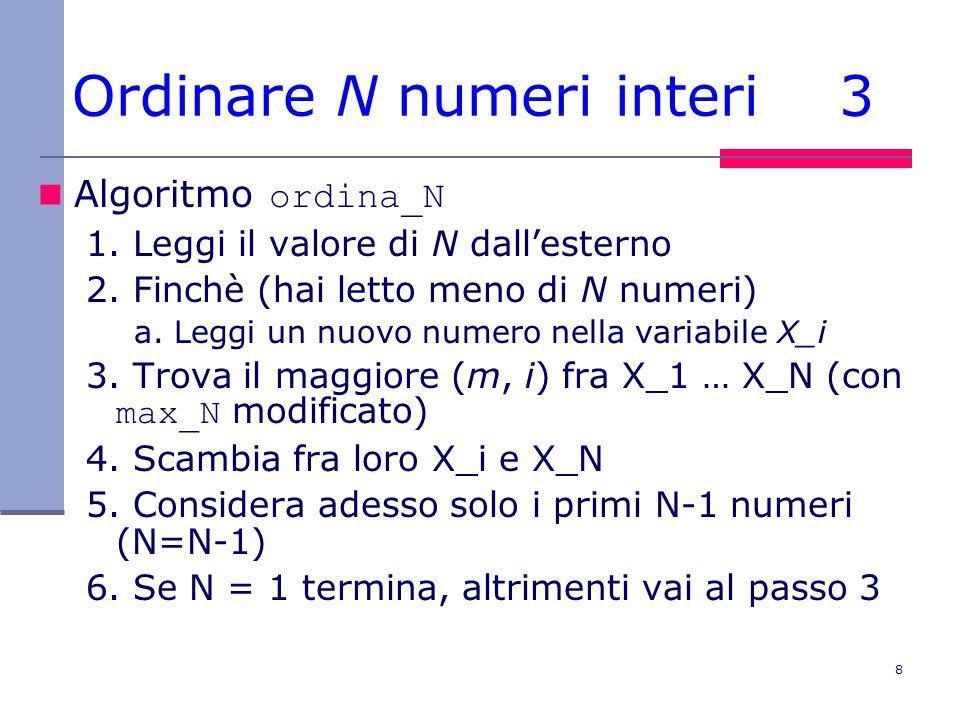 8 Ordinare N numeri interi 3 Algoritmo ordina_N 1. Leggi il valore di N dall'esterno 2. Finchè (hai letto meno di N numeri) a. Leggi un nuovo numero n