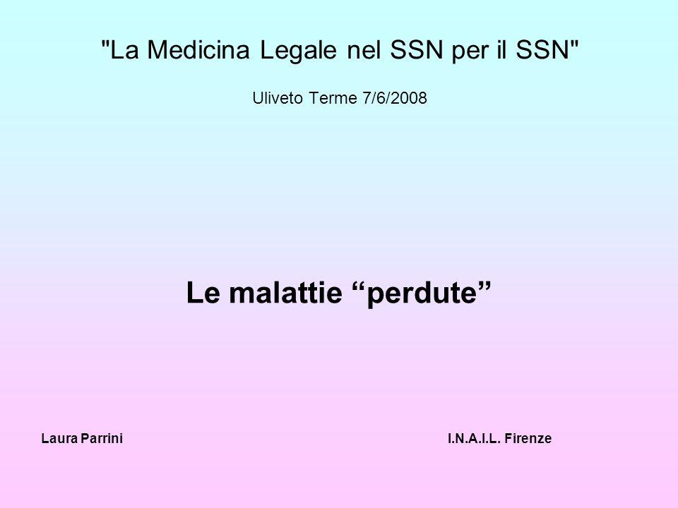 La Medicina Legale nel SSN per il SSN Uliveto Terme 7/6/2008 Le malattie perdute Laura ParriniI.N.A.I.L.