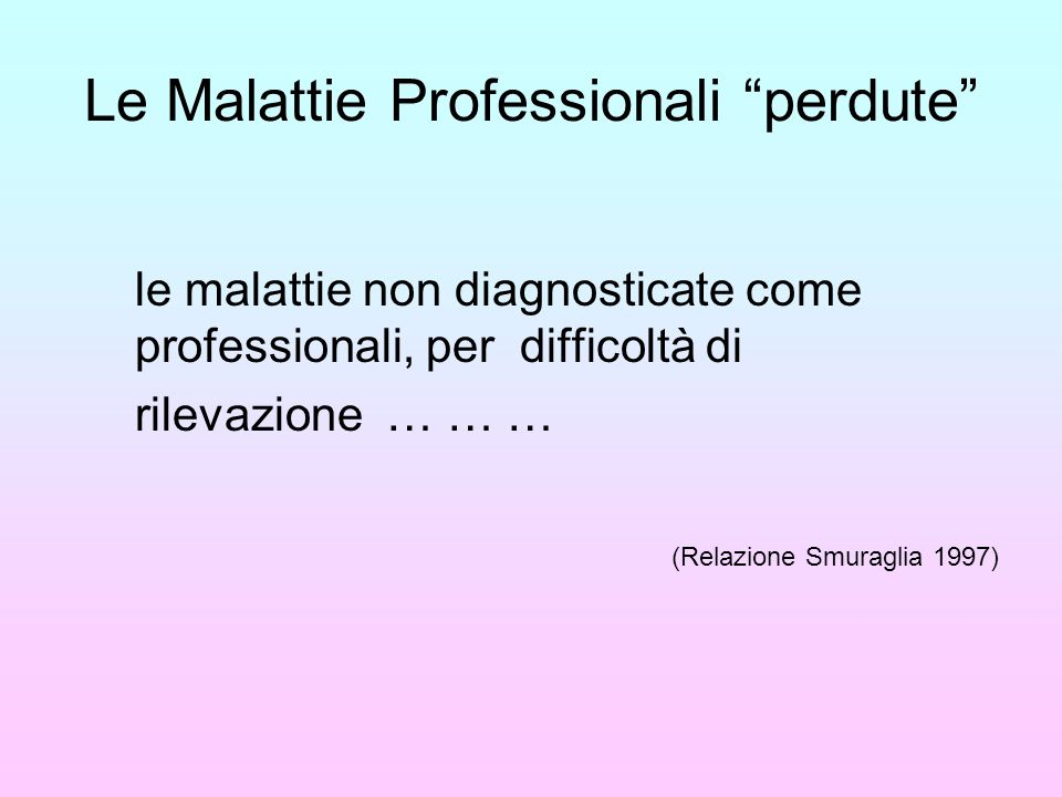 Le Malattie Professionali perdute le malattie non diagnosticate come professionali, per difficoltà di rilevazione … … … (Relazione Smuraglia 1997)