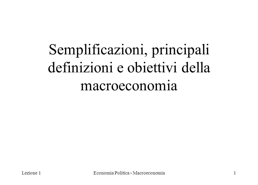 Lezione 1Economia Politica - Macroeconomia2 Semplificazioni della macro Il livello di aggregazione è molto più spinto che in microeconomia: si guarda al funzionamento dell'intera economia nel suo complesso S i considera l'esistenza di un solo bene (ovvero un bene composito che rappresenta tutti i beni dell'economia) Esiste quindi un unico mercato dei beni e servizi con un'unica domanda e un'unica offerta  Domanda Aggregata e Offerta Aggregata Si utilizza il livello medio o indice dei prezzi, che è una media di tutti i prezzi esistenti nei vari mercati Non si considerano le variazioni nei prezzi relativi (rapporto tra i prezzi dei beni)