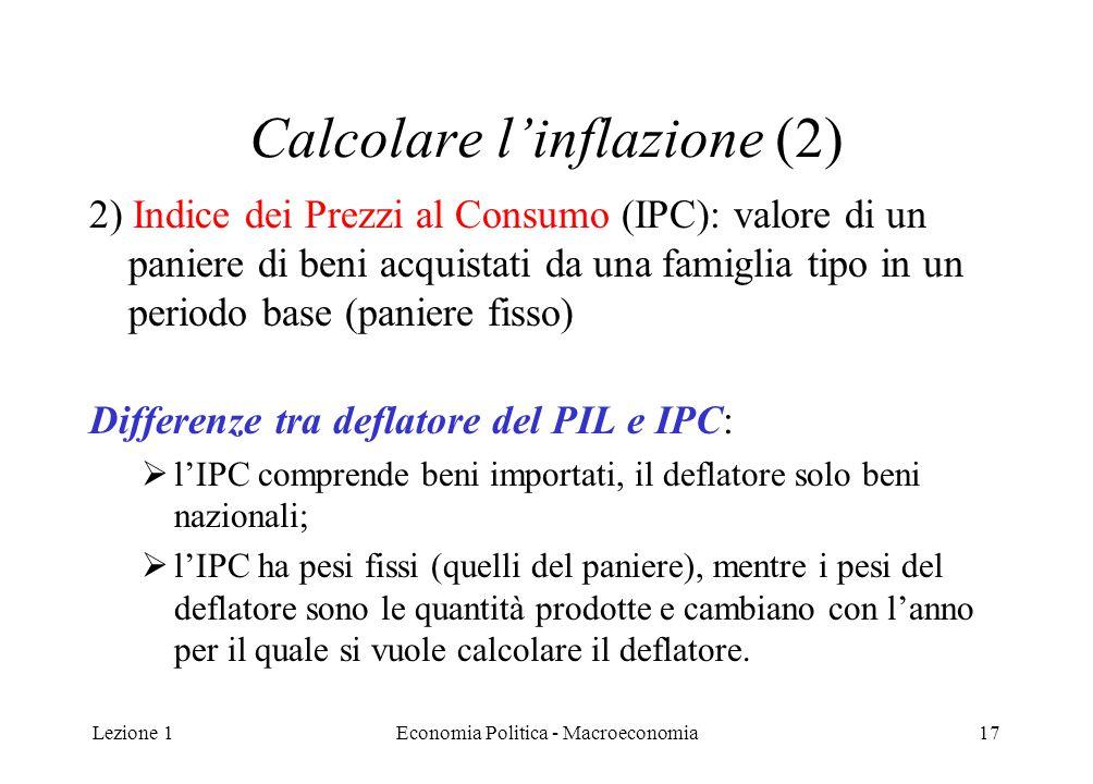 Lezione 1Economia Politica - Macroeconomia17 Calcolare l'inflazione (2) 2) Indice dei Prezzi al Consumo (IPC): valore di un paniere di beni acquistati da una famiglia tipo in un periodo base (paniere fisso) Differenze tra deflatore del PIL e IPC:  l'IPC comprende beni importati, il deflatore solo beni nazionali;  l'IPC ha pesi fissi (quelli del paniere), mentre i pesi del deflatore sono le quantità prodotte e cambiano con l'anno per il quale si vuole calcolare il deflatore.