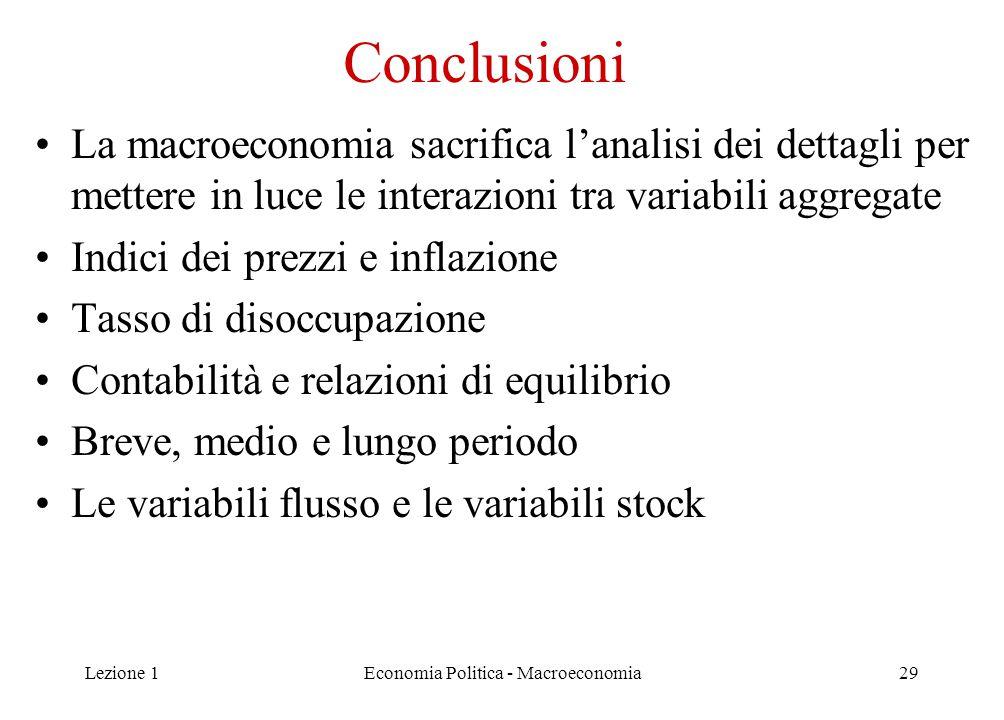 Lezione 1Economia Politica - Macroeconomia29 Conclusioni La macroeconomia sacrifica l'analisi dei dettagli per mettere in luce le interazioni tra variabili aggregate Indici dei prezzi e inflazione Tasso di disoccupazione Contabilità e relazioni di equilibrio Breve, medio e lungo periodo Le variabili flusso e le variabili stock