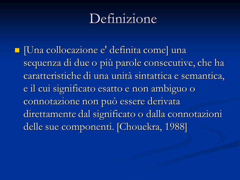 Definizione [Una collocazione e definita come] una sequenza di due o più parole consecutive, che ha caratteristiche di una unità sintattica e semantica, e il cui significato esatto e non ambiguo o connotazione non può essere derivata direttamente dal significato o dalla connotazioni delle sue componenti.